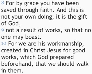 """Created in Christ Jesus for good works which God prepared beforehand..."" Ephesians 2:8-10.  One of my favorites."
